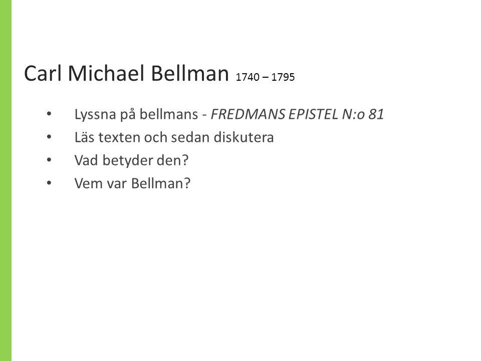 Carl Michael Bellman 1740 – 1795 Lyssna på bellmans - FREDMANS EPISTEL N:o 81 Läs texten och sedan diskutera Vad betyder den? Vem var Bellman?