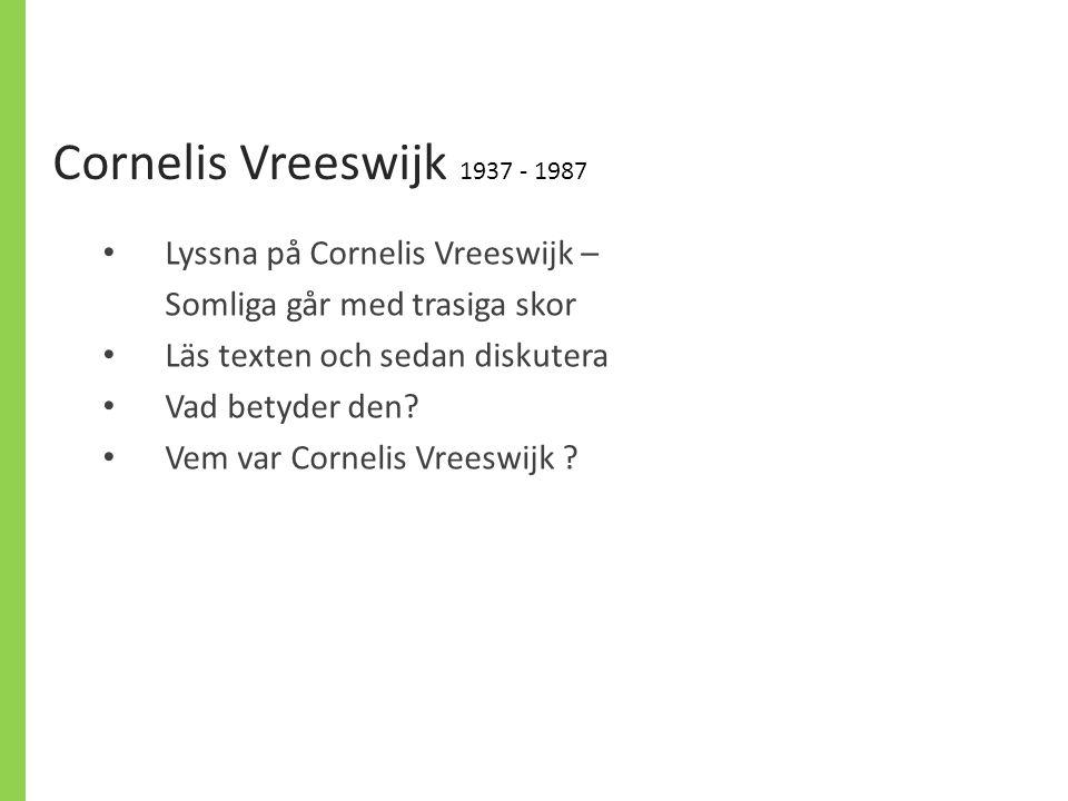 Cornelis Vreeswijk 1937 - 1987 Lyssna på Cornelis Vreeswijk – Somliga går med trasiga skor Läs texten och sedan diskutera Vad betyder den? Vem var Cor