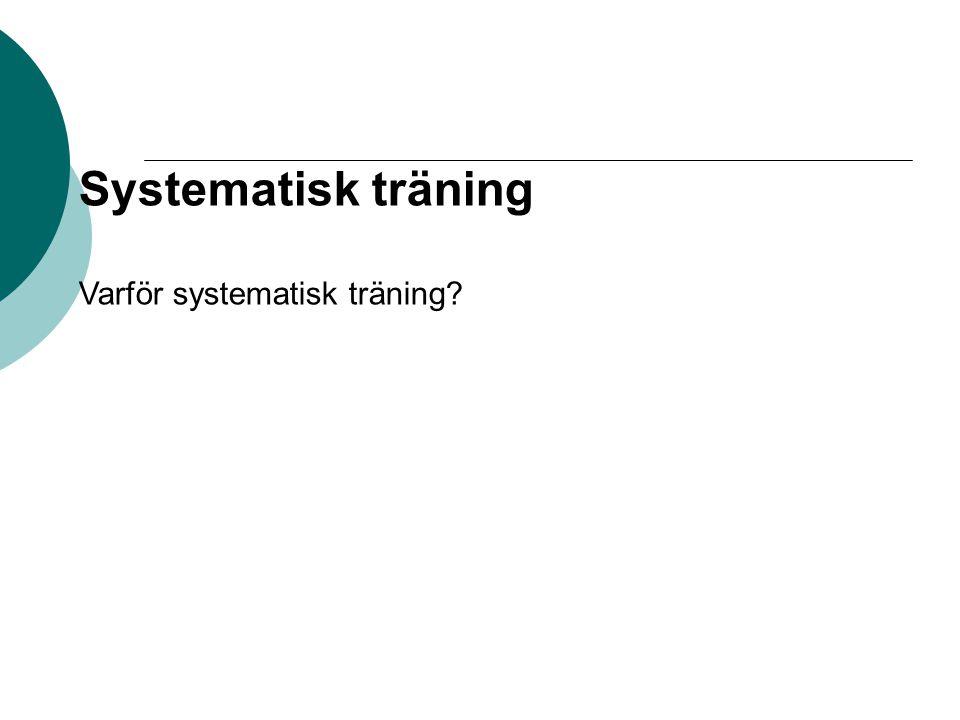 Systematisk träning Varför systematisk träning?