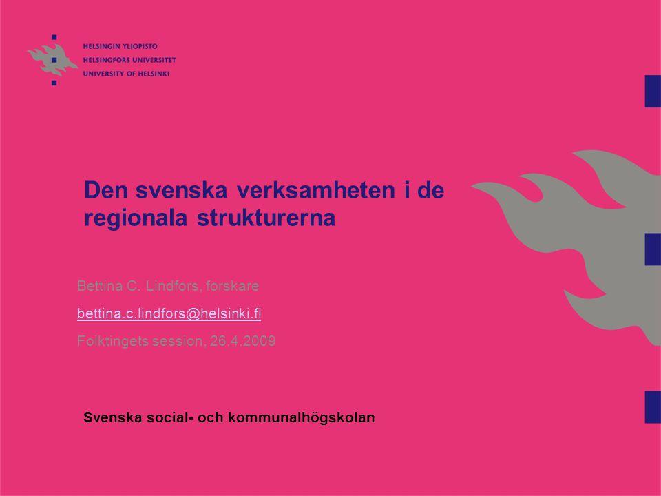 Den svenska verksamheten i de regionala strukturerna Bettina C. Lindfors, forskare bettina.c.lindfors@helsinki.fi Folktingets session, 26.4.2009 Svens
