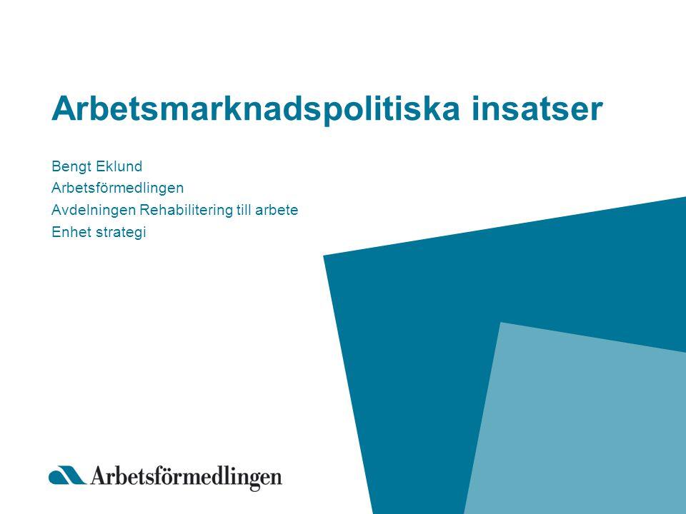 Arbetsmarknadspolitiska insatser Bengt Eklund Arbetsförmedlingen Avdelningen Rehabilitering till arbete Enhet strategi