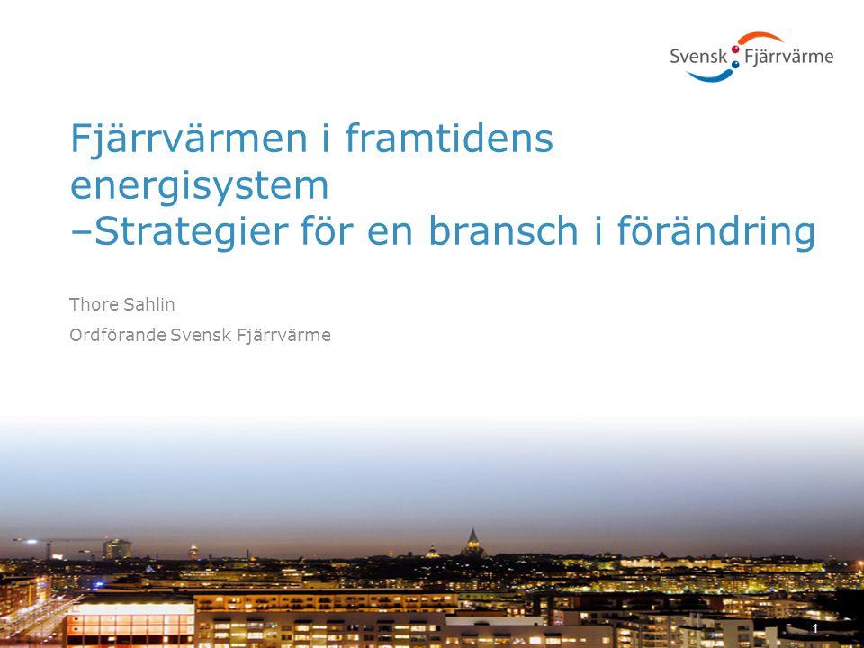 Fjärrvärmen i framtidens energisystem –Strategier för en bransch i förändring Thore Sahlin Ordförande Svensk Fjärrvärme 1