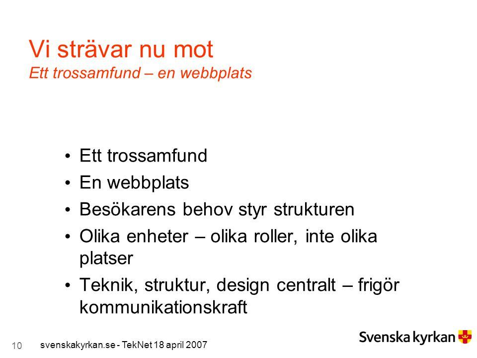 10 svenskakyrkan.se - TekNet 18 april 2007 Vi strävar nu mot Ett trossamfund – en webbplats Ett trossamfund En webbplats Besökarens behov styr struktu