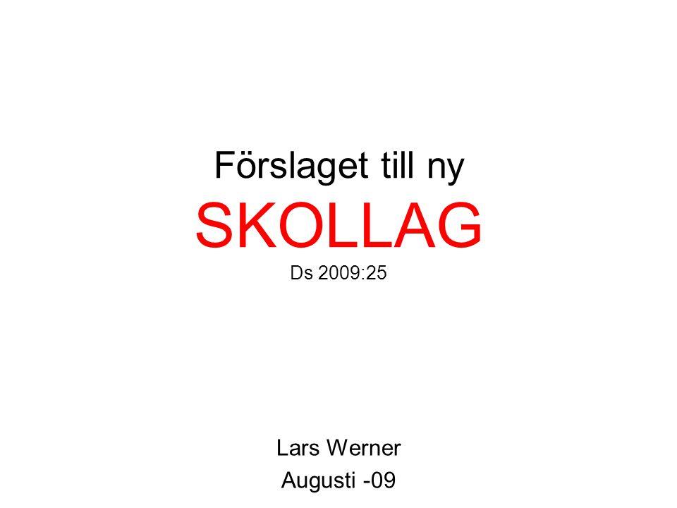Förslaget till ny SKOLLAG Ds 2009:25 Lars Werner Augusti -09