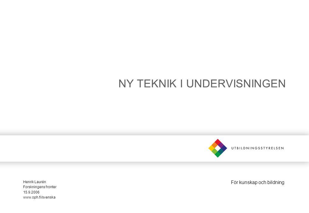 För kunskap och bildning NY TEKNIK I UNDERVISNINGEN Henrik Laurén Forskningens fronter 15.9.2006 www.oph.fi/svenska