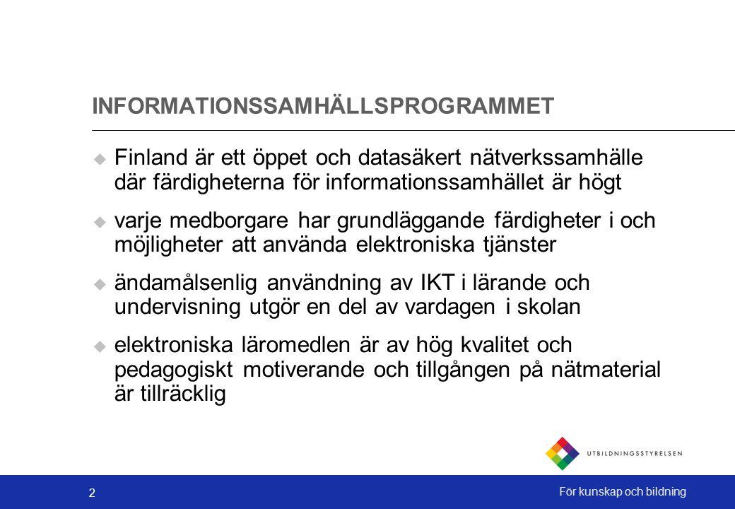 2 För kunskap och bildning INFORMATIONSSAMHÄLLSPROGRAMMET  Finland är ett öppet och datasäkert nätverkssamhälle där färdigheterna för informationssamhället är högt  varje medborgare har grundläggande färdigheter i och möjligheter att använda elektroniska tjänster  ändamålsenlig användning av IKT i lärande och undervisning utgör en del av vardagen i skolan  elektroniska läromedlen är av hög kvalitet och pedagogiskt motiverande och tillgången på nätmaterial är tillräcklig