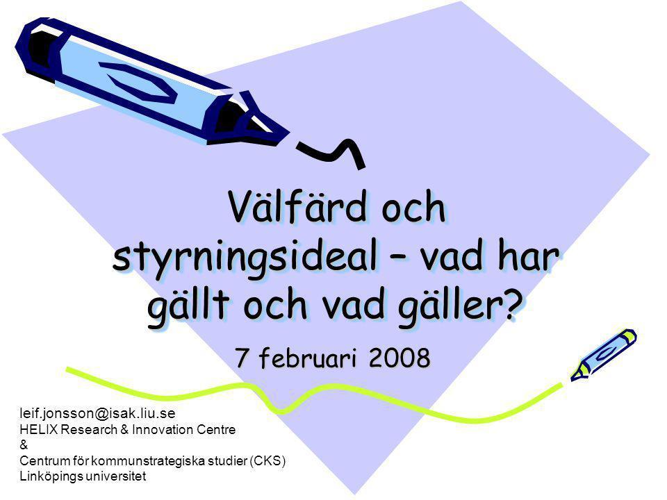 Välfärd och styrningsideal – vad har gällt och vad gäller? 7 februari 2008 leif.jonsson@isak.liu.se HELIX Research & Innovation Centre & Centrum för k