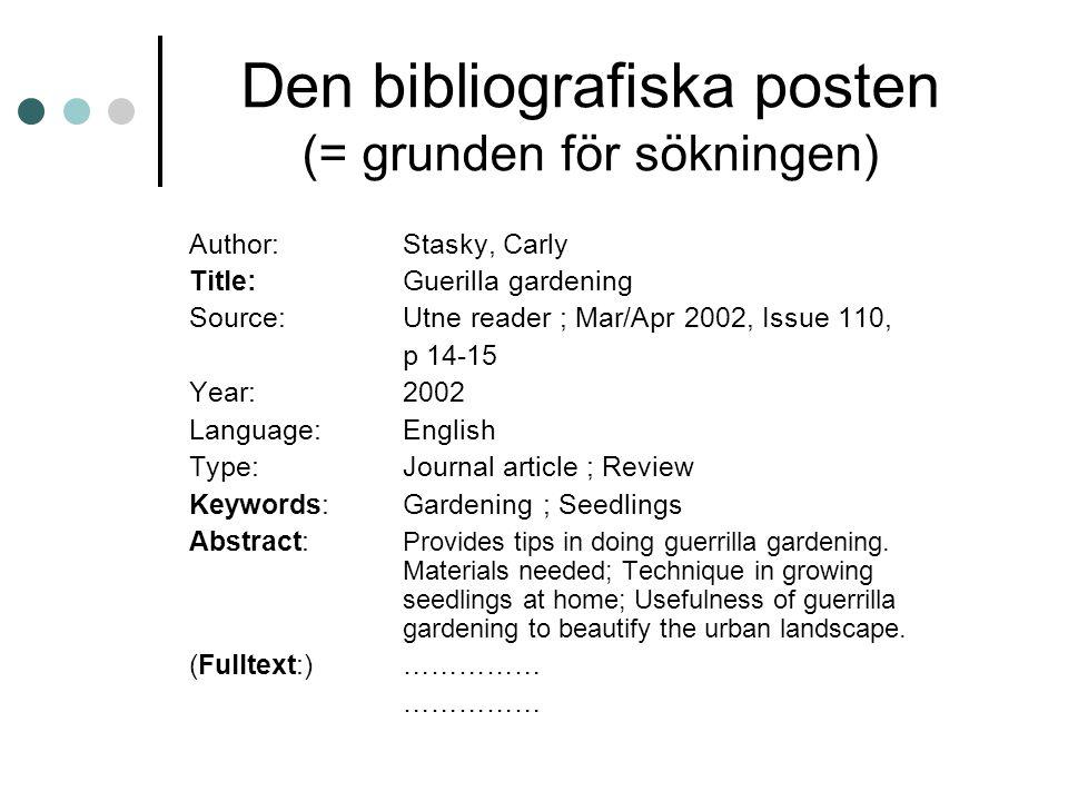 Den bibliografiska posten (= grunden för sökningen) Author:Stasky, Carly Title:Guerilla gardening Source:Utne reader ; Mar/Apr 2002, Issue 110, p 14-15 Year:2002 Language:English Type:Journal article ; Review Keywords:Gardening ; Seedlings Abstract: Provides tips in doing guerrilla gardening.