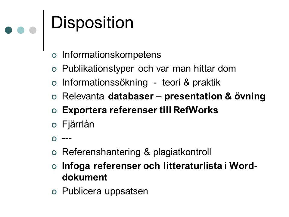 Disposition Informationskompetens Publikationstyper och var man hittar dom Informationssökning - teori & praktik Relevanta databaser – presentation & övning Exportera referenser till RefWorks Fjärrlån --- Referenshantering & plagiatkontroll Infoga referenser och litteraturlista i Word- dokument Publicera uppsatsen