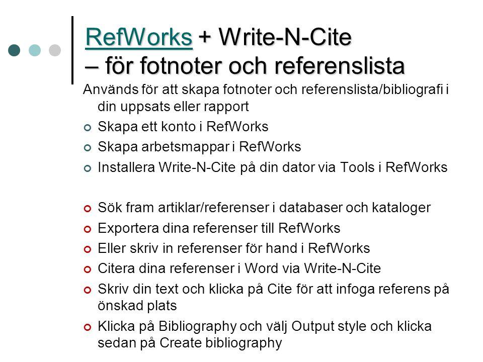 Används för att skapa fotnoter och referenslista/bibliografi i din uppsats eller rapport Skapa ett konto i RefWorks Skapa arbetsmappar i RefWorks Installera Write-N-Cite på din dator via Tools i RefWorks Sök fram artiklar/referenser i databaser och kataloger Exportera dina referenser till RefWorks Eller skriv in referenser för hand i RefWorks Citera dina referenser i Word via Write-N-Cite Skriv din text och klicka på Cite för att infoga referens på önskad plats Klicka på Bibliography och välj Output style och klicka sedan på Create bibliography RefWorksRefWorks + Write-N-Cite – för fotnoter och referenslista RefWorks