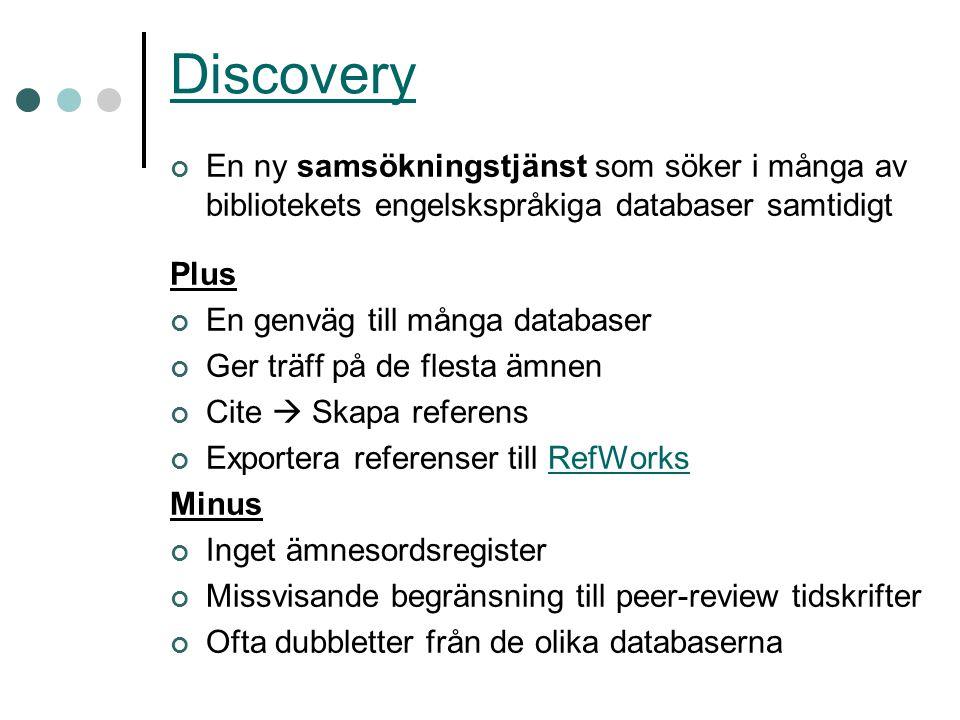 Discovery En ny samsökningstjänst som söker i många av bibliotekets engelskspråkiga databaser samtidigt Plus En genväg till många databaser Ger träff på de flesta ämnen Cite  Skapa referens Exportera referenser till RefWorksRefWorks Minus Inget ämnesordsregister Missvisande begränsning till peer-review tidskrifter Ofta dubbletter från de olika databaserna