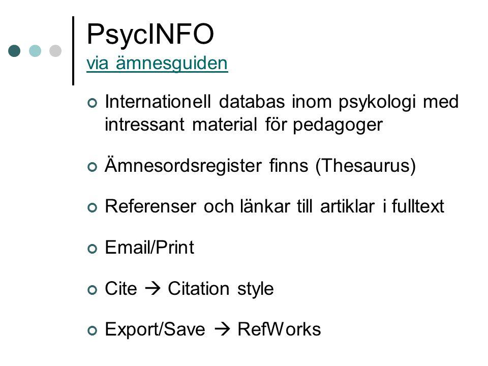 PsycINFO via ämnesguiden via ämnesguiden Internationell databas inom psykologi med intressant material för pedagoger Ämnesordsregister finns (Thesaurus) Referenser och länkar till artiklar i fulltext Email/Print Cite  Citation style Export/Save  RefWorks