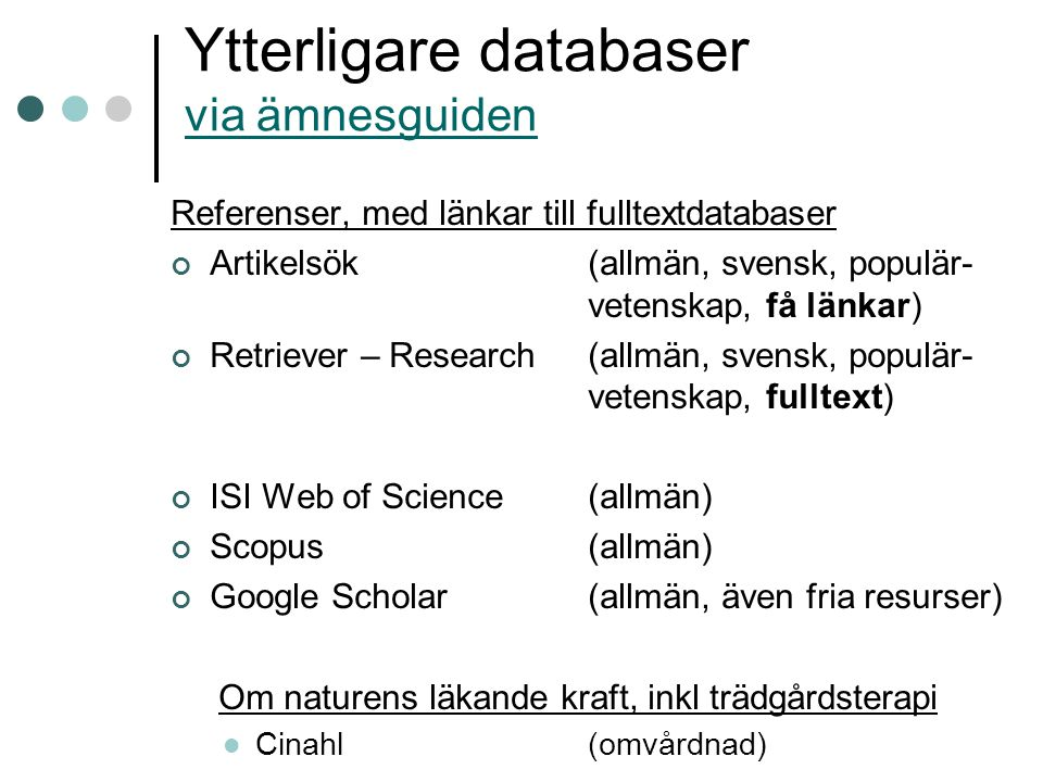 Ytterligare databaser via ämnesguiden via ämnesguiden Referenser, med länkar till fulltextdatabaser Artikelsök(allmän, svensk, populär- vetenskap, få länkar) Retriever – Research(allmän, svensk, populär- vetenskap, fulltext) ISI Web of Science(allmän) Scopus(allmän) Google Scholar(allmän, även fria resurser) Om naturens läkande kraft, inkl trädgårdsterapi Cinahl(omvårdnad)