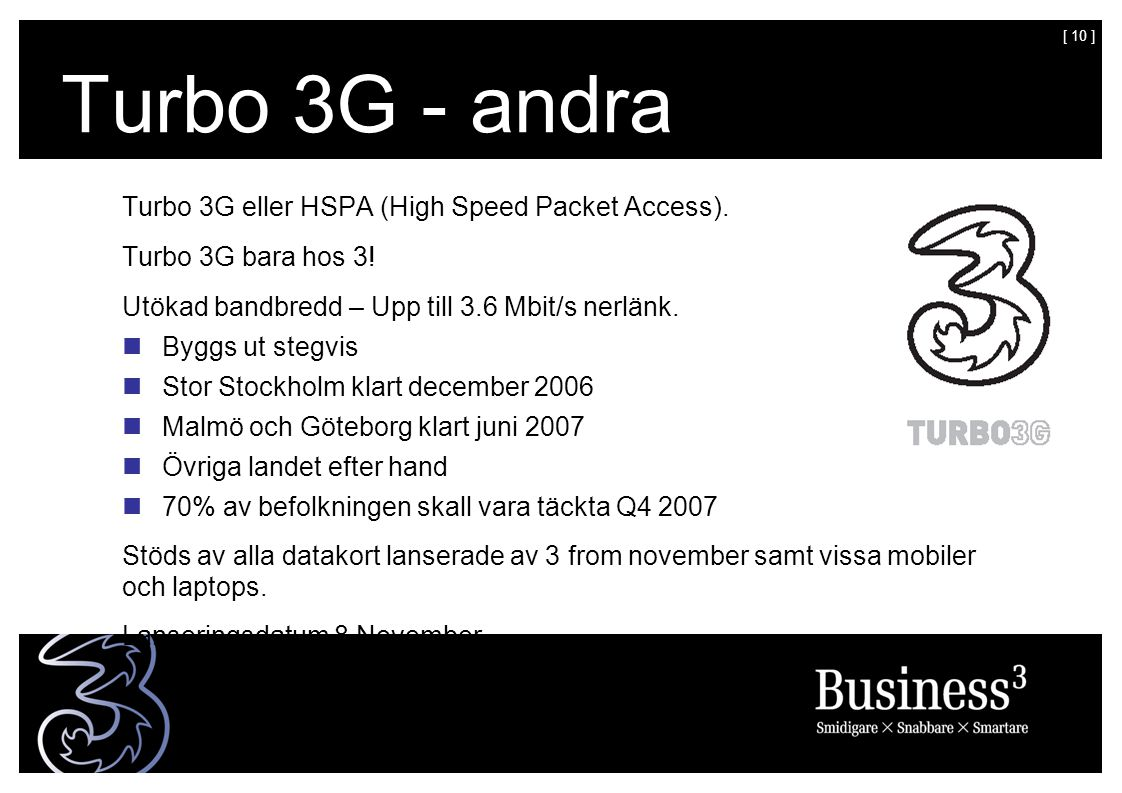 [ 10 ] Turbo 3G - andra generationens 3G Turbo 3G eller HSPA (High Speed Packet Access). Turbo 3G bara hos 3! Utökad bandbredd – Upp till 3.6 Mbit/s n