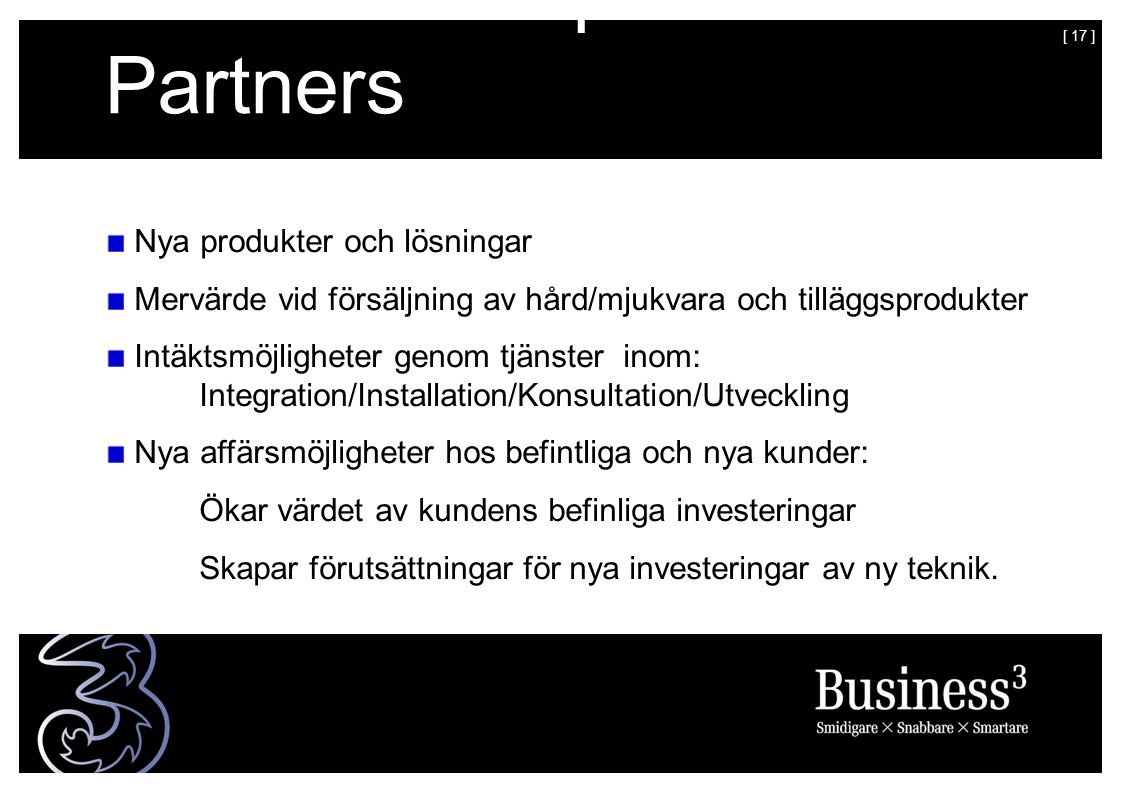 [ 17 ] Värdebudskap – till Partners Nya produkter och lösningar Mervärde vid försäljning av hård/mjukvara och tilläggsprodukter Intäktsmöjligheter genom tjänster inom: Integration/Installation/Konsultation/Utveckling Nya affärsmöjligheter hos befintliga och nya kunder: Ökar värdet av kundens befinliga investeringar Skapar förutsättningar för nya investeringar av ny teknik.