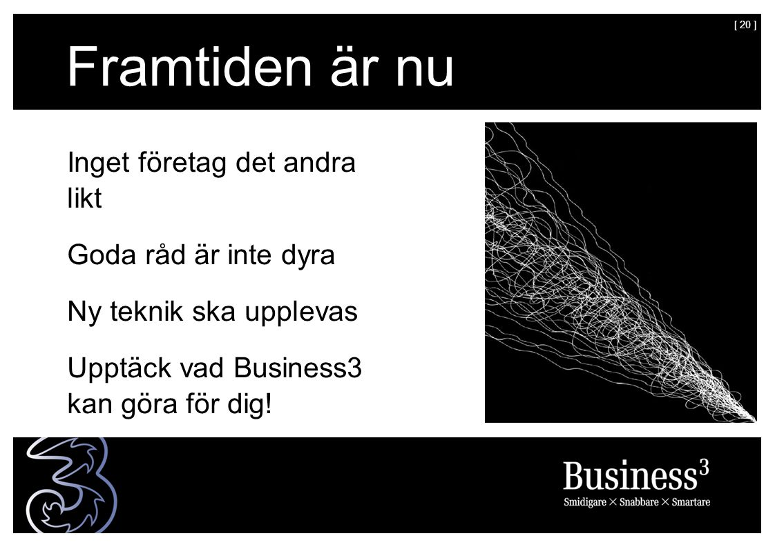 [ 20 ] Framtiden är nu Inget företag det andra likt Goda råd är inte dyra Ny teknik ska upplevas Upptäck vad Business3 kan göra för dig!