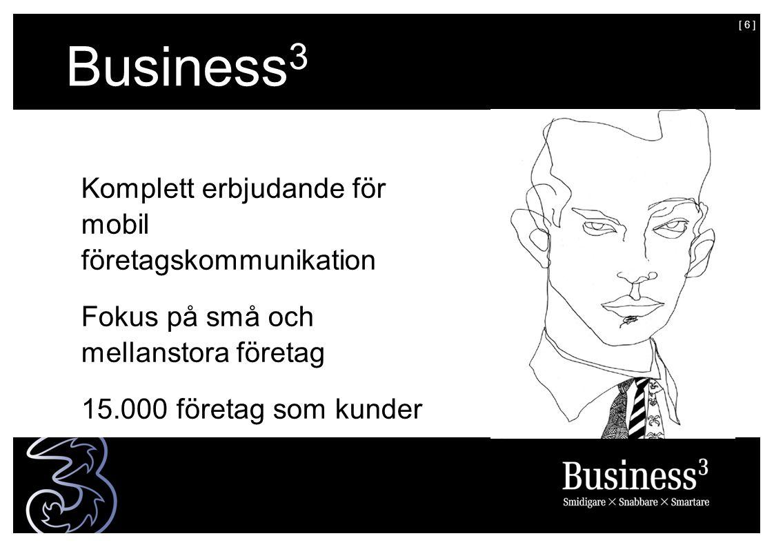[ 6 ] Business 3 Komplett erbjudande för mobil företagskommunikation Fokus på små och mellanstora företag 15.000 företag som kunder