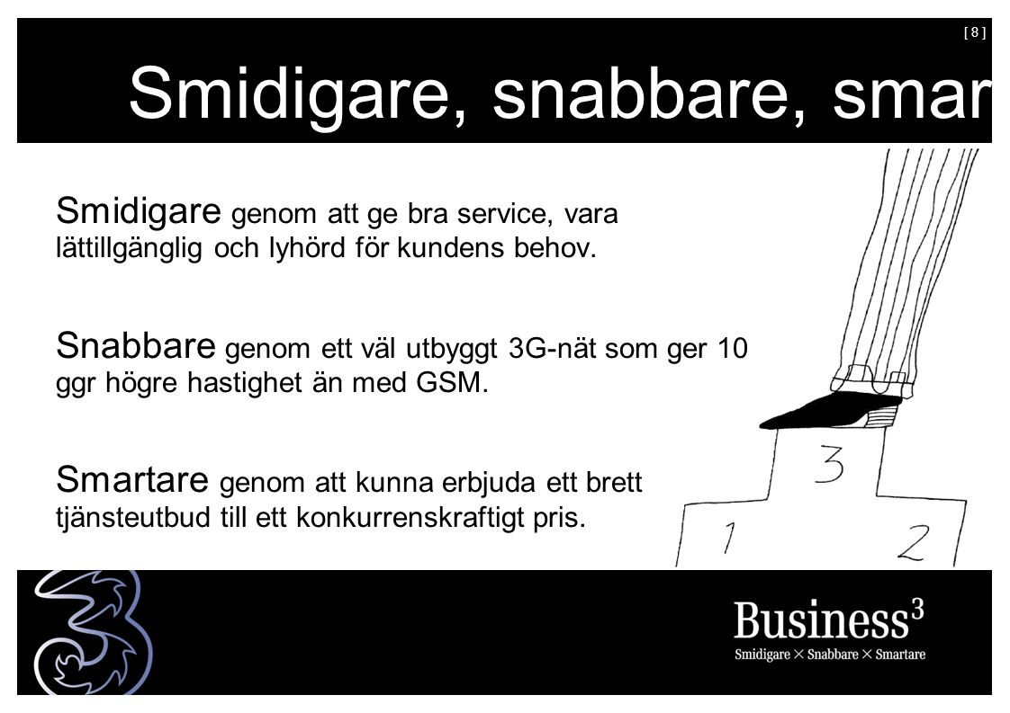 [ 8 ] Smidigare, snabbare, smartare Smidigare genom att ge bra service, vara lättillgänglig och lyhörd för kundens behov.