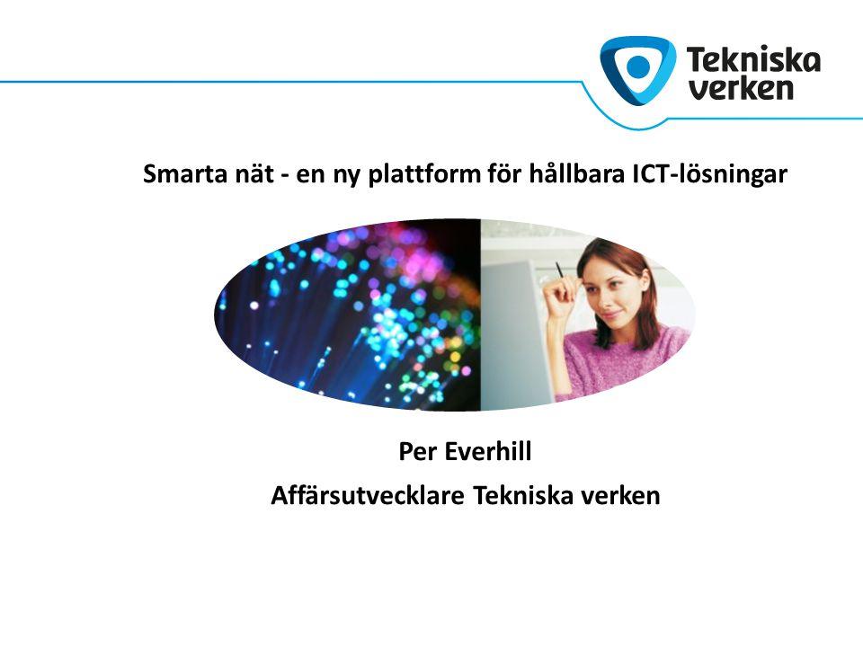 Smarta nät - en ny plattform för hållbara ICT-lösningar Per Everhill Affärsutvecklare Tekniska verken