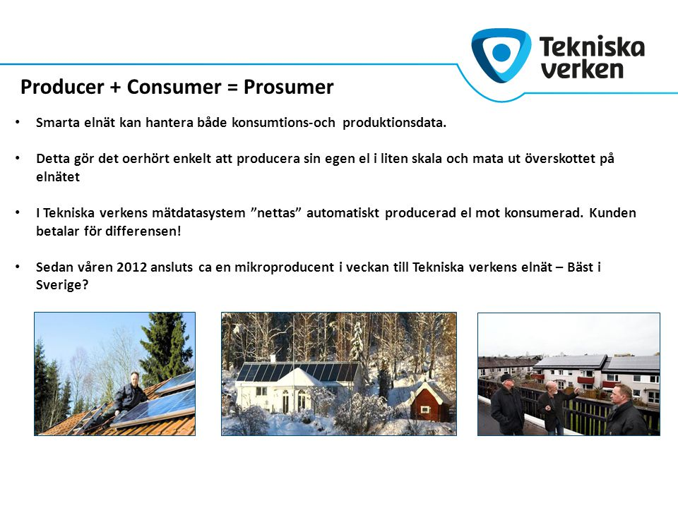 Producer + Consumer = Prosumer Smarta elnät kan hantera både konsumtions-och produktionsdata. Detta gör det oerhört enkelt att producera sin egen el i