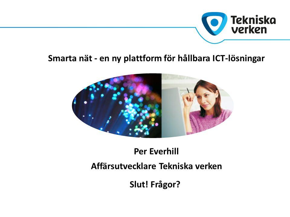 Smarta nät - en ny plattform för hållbara ICT-lösningar Per Everhill Affärsutvecklare Tekniska verken Slut! Frågor?