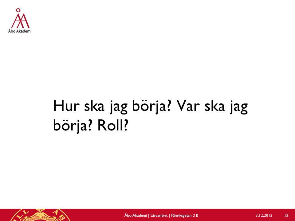 Hur ska jag börja? Var ska jag börja? Roll? 3.12.2012Åbo Akademi | Lärcentret | Fänriksgatan 3 B 12
