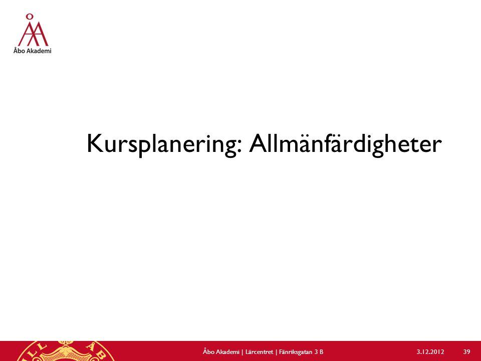 Kursplanering: Allmänfärdigheter 3.12.2012Åbo Akademi | Lärcentret | Fänriksgatan 3 B 39