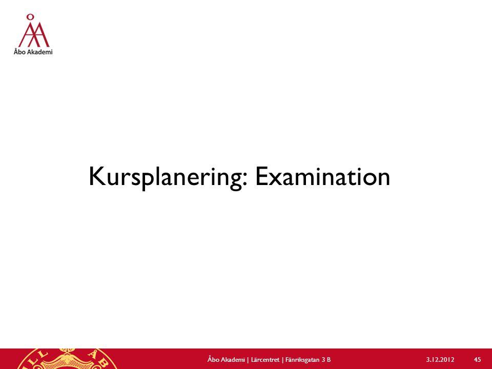 Kursplanering: Examination 3.12.2012Åbo Akademi | Lärcentret | Fänriksgatan 3 B 45