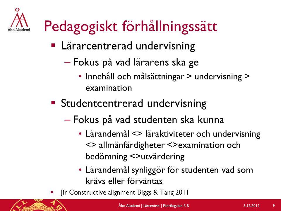 Pedagogiskt förhållningssätt  Lärarcentrerad undervisning – Fokus på vad lärarens ska ge Innehåll och målsättningar > undervisning > examination  Studentcentrerad undervisning – Fokus på vad studenten ska kunna Lärandemål <> läraktiviteter och undervisning <> allmänfärdigheter <>examination och bedömning <>utvärdering Lärandemål synliggör för studenten vad som krävs eller förväntas  Jfr Constructive alignment Biggs & Tang 2011 3.12.2012Åbo Akademi | Lärcentret | Fänriksgatan 3 B 9