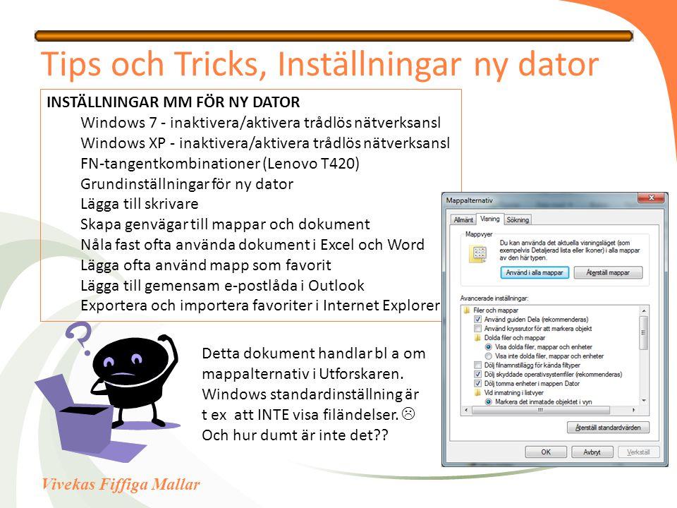 Vivekas Fiffiga Mallar Tips och Tricks, Inställningar ny dator INSTÄLLNINGAR MM FÖR NY DATOR Windows 7 - inaktivera/aktivera trådlös nätverksansl Windows XP - inaktivera/aktivera trådlös nätverksansl FN-tangentkombinationer (Lenovo T420) Grundinställningar för ny dator Lägga till skrivare Skapa genvägar till mappar och dokument Nåla fast ofta använda dokument i Excel och Word Lägga ofta använd mapp som favorit Lägga till gemensam e-postlåda i Outlook Exportera och importera favoriter i Internet Explorer Detta dokument handlar bl a om mappalternativ i Utforskaren.