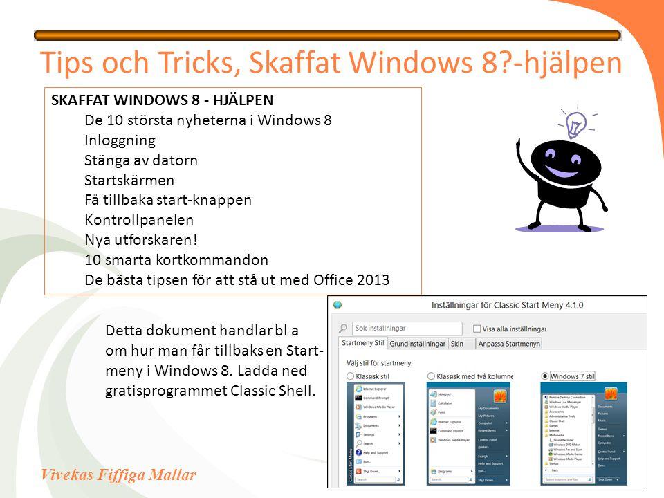 Vivekas Fiffiga Mallar Tips och Tricks, Skaffat Windows 8?-hjälpen SKAFFAT WINDOWS 8 - HJÄLPEN De 10 största nyheterna i Windows 8 Inloggning Stänga av datorn Startskärmen Få tillbaka start-knappen Kontrollpanelen Nya utforskaren.