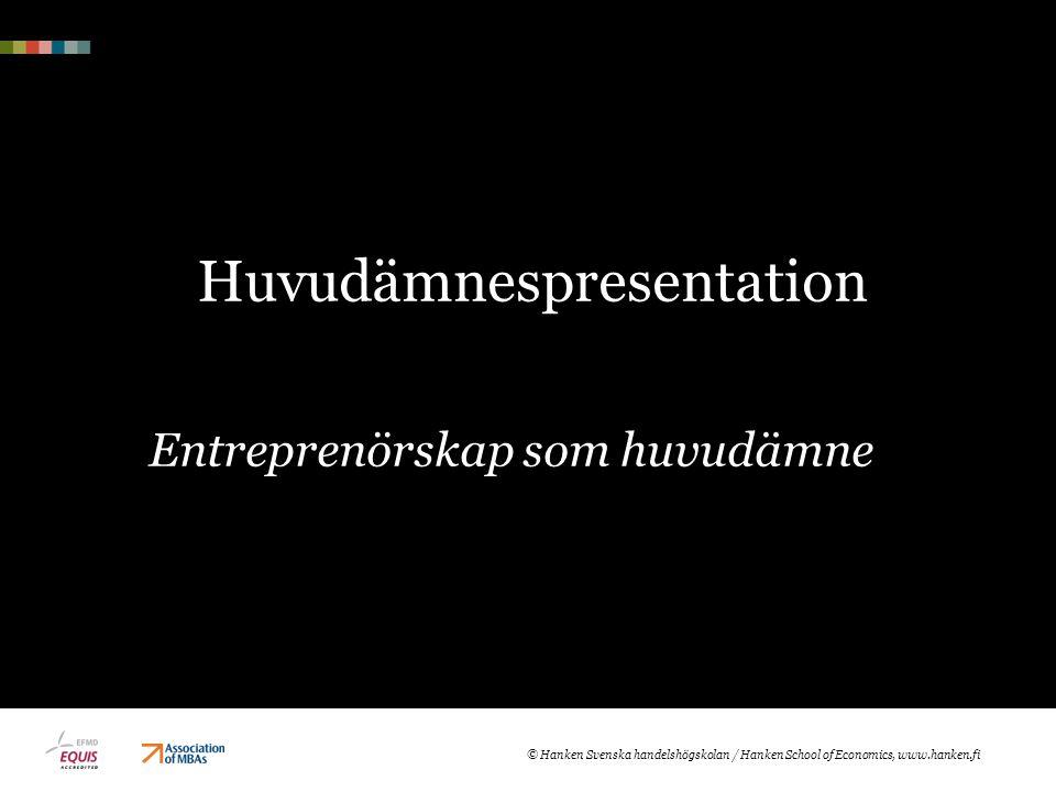 Huvudämnespresentation Entreprenörskap som huvudämne © Hanken Svenska handelshögskolan / Hanken School of Economics, www.hanken.fi