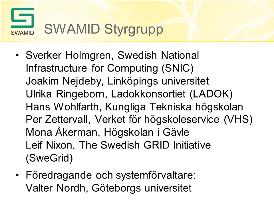 SWAMID Styrgrupp Sverker Holmgren, Swedish National Infrastructure for Computing (SNIC) Joakim Nejdeby, Linköpings universitet Ulrika Ringeborn, Ladok