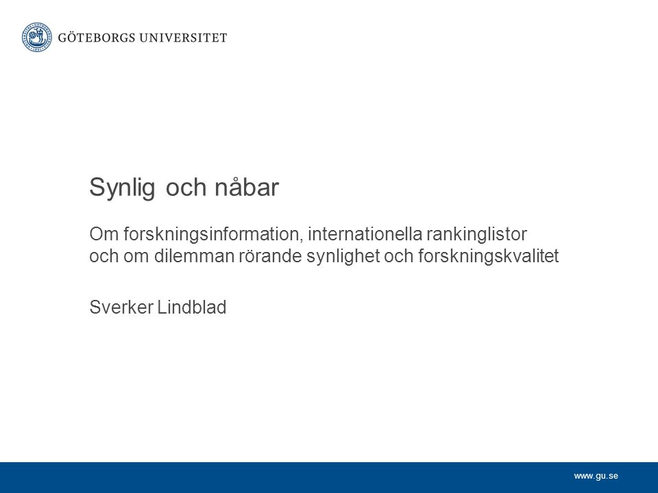 www.gu.se Om forskningsinformation, internationella rankinglistor och om dilemman rörande synlighet och forskningskvalitet Sverker Lindblad Synlig och nåbar