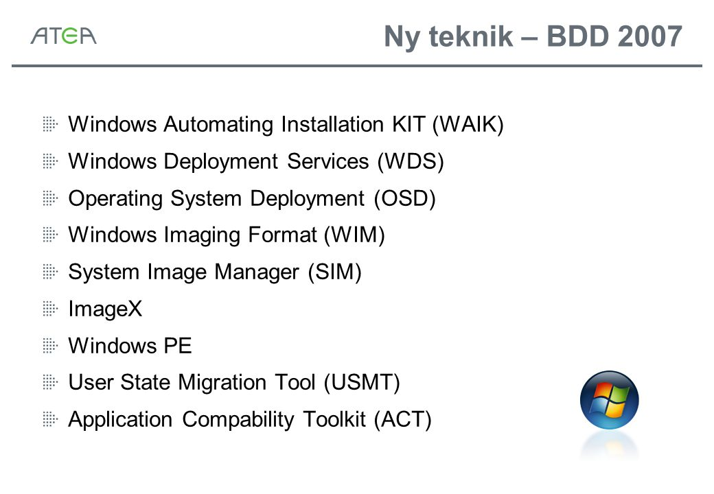 Ny teknik – BDD 2007 Windows Automating Installation KIT (WAIK) Windows Deployment Services (WDS) Operating System Deployment (OSD) Windows Imaging Format (WIM) System Image Manager (SIM) ImageX Windows PE User State Migration Tool (USMT) Application Compability Toolkit (ACT)