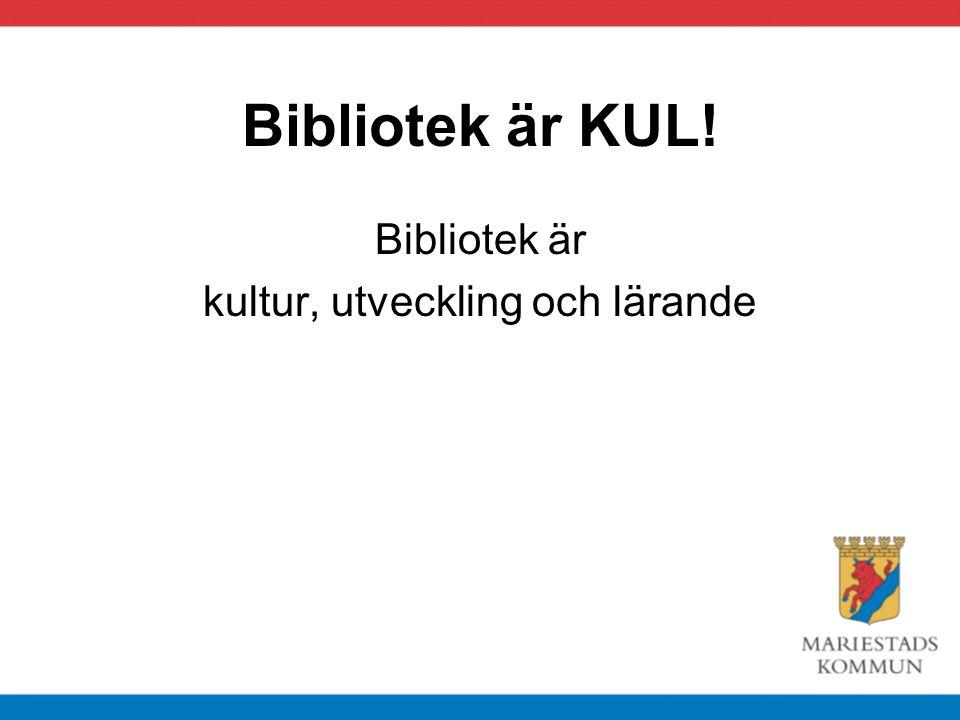 Bibliotek är KUL! Bibliotek är kultur, utveckling och lärande