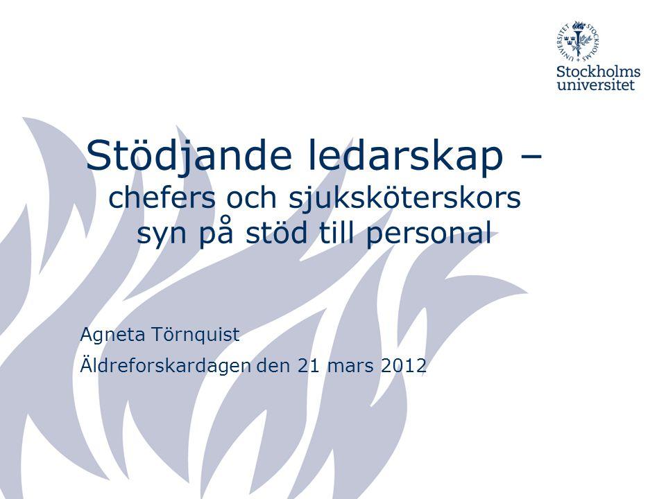 Stödjande ledarskap – chefers och sjuksköterskors syn på stöd till personal Agneta Törnquist Äldreforskardagen den 21 mars 2012