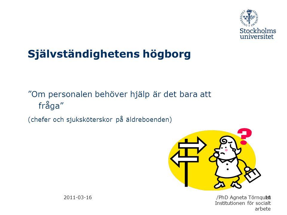 2011-03-16 Självständighetens högborg Om personalen behöver hjälp är det bara att fråga (chefer och sjuksköterskor på äldreboenden) /PhD Agneta Törnquist Institutionen för socialt arbete 16