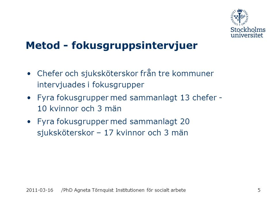 2011-03-16/PhD Agneta Törnquist Institutionen för socialt arbete Metod - fokusgruppsintervjuer Chefer och sjuksköterskor från tre kommuner intervjuades i fokusgrupper Fyra fokusgrupper med sammanlagt 13 chefer - 10 kvinnor och 3 män Fyra fokusgrupper med sammanlagt 20 sjuksköterskor – 17 kvinnor och 3 män 5