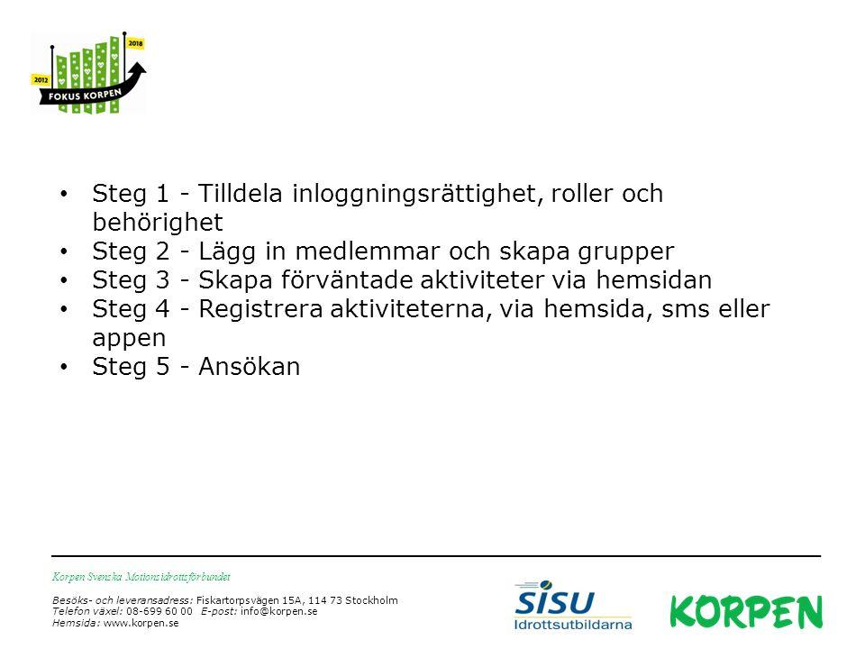 Korpen Svenska Motionsidrottsförbundet Besöks- och leveransadress: Fiskartorpsvägen 15A, 114 73 Stockholm Telefon växel: 08-699 60 00 E-post: info@korpen.se Hemsida: www.korpen.se Steg 1 - Tilldela inloggningsrättighet, roller och behörighet Steg 2 - Lägg in medlemmar och skapa grupper Steg 3 - Skapa förväntade aktiviteter via hemsidan Steg 4 - Registrera aktiviteterna, via hemsida, sms eller appen Steg 5 - Ansökan