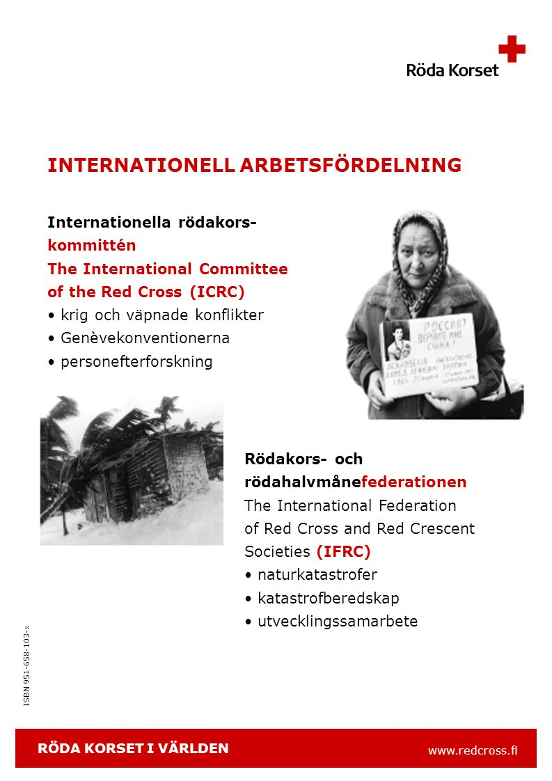 www.redcross.fi ISBN 951-658-103-x INTERNATIONELL ARBETSFÖRDELNING Internationella rödakors- kommittén The International Committee of the Red Cross (ICRC) krig och väpnade konflikter Genèvekonventionerna personefterforskning Rödakors- och rödahalvmånefederationen The International Federation of Red Cross and Red Crescent Societies (IFRC) naturkatastrofer katastrofberedskap utvecklingssamarbete RÖDA KORSET I VÄRLDEN
