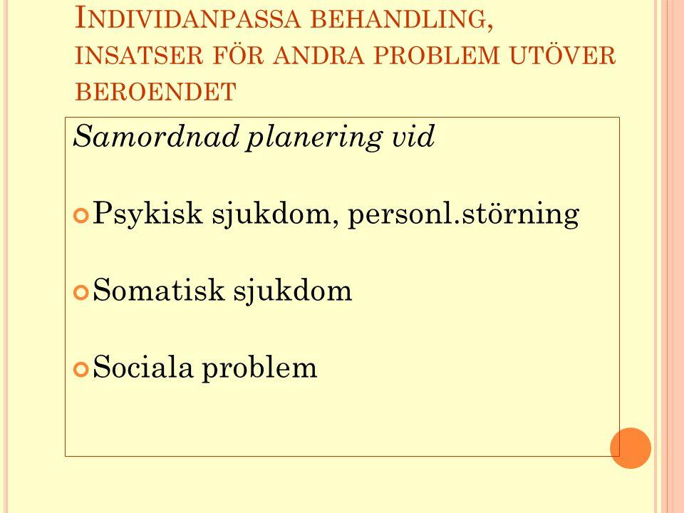 I NDIVIDANPASSA BEHANDLING, INSATSER FÖR ANDRA PROBLEM UTÖVER BEROENDET Samordnad planering vid Psykisk sjukdom, personl.störning Somatisk sjukdom Sociala problem