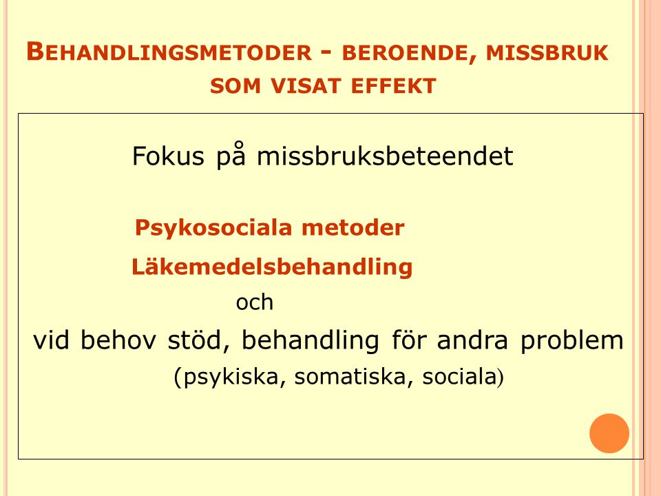 B EHANDLINGSMETODER - BEROENDE, MISSBRUK SOM VISAT EFFEKT Fokus på missbruksbeteendet Psykosociala metoder Läkemedelsbehandling och vid behov stöd, be
