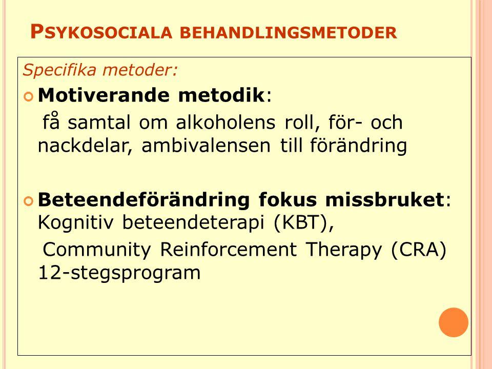 P SYKOSOCIALA BEHANDLINGSMETODER Specifika metoder: Motiverande metodik: få samtal om alkoholens roll, för- och nackdelar, ambivalensen till förändring Beteendeförändring fokus missbruket: Kognitiv beteendeterapi (KBT), Community Reinforcement Therapy (CRA) 12-stegsprogram