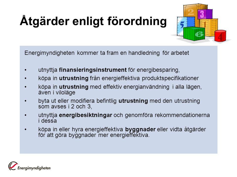 Åtgärder enligt förordning Energimyndigheten kommer ta fram en handledning för arbetet utnyttja finansieringsinstrument för energibesparing, köpa in utrustning från energieffektiva produktspecifikationer köpa in utrustning med effektiv energianvändning i alla lägen, även i viloläge byta ut eller modifiera befintlig utrustning med den utrustning som avses i 2 och 3, utnyttja energibesiktningar och genomföra rekommendationerna i dessa köpa in eller hyra energieffektiva byggnader eller vidta åtgärder för att göra byggnader mer energieffektiva.