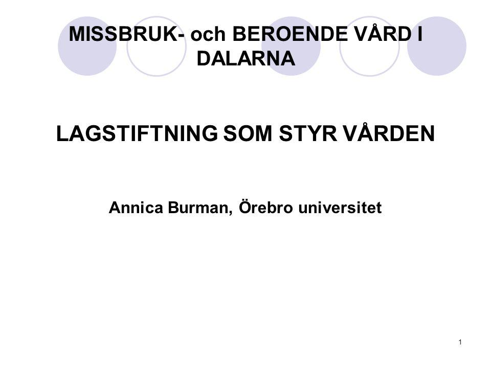 1 MISSBRUK- och BEROENDE VÅRD I DALARNA LAGSTIFTNING SOM STYR VÅRDEN Annica Burman, Örebro universitet