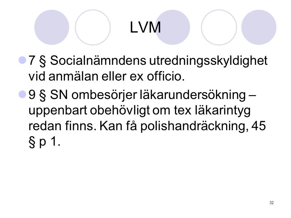 32 LVM 7 § Socialnämndens utredningsskyldighet vid anmälan eller ex officio. 9 § SN ombesörjer läkarundersökning – uppenbart obehövligt om tex läkarin