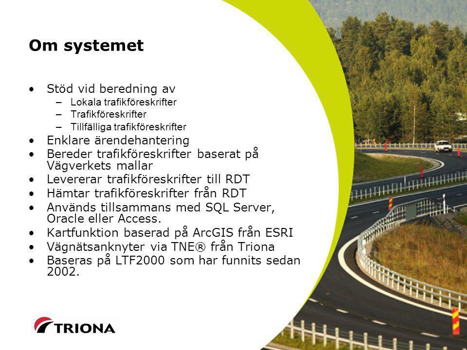 Om systemet Stöd vid beredning av –Lokala trafikföreskrifter –Trafikföreskrifter –Tillfälliga trafikföreskrifter Enklare ärendehantering Bereder trafikföreskrifter baserat på Vägverkets mallar Levererar trafikföreskrifter till RDT Hämtar trafikföreskrifter från RDT Används tillsammans med SQL Server, Oracle eller Access.