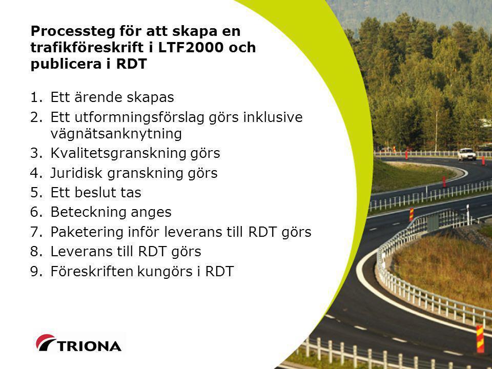 Processteg för att skapa en trafikföreskrift i LTF2000 och publicera i RDT 1.Ett ärende skapas 2.Ett utformningsförslag görs inklusive vägnätsanknytning 3.Kvalitetsgranskning görs 4.Juridisk granskning görs 5.Ett beslut tas 6.Beteckning anges 7.Paketering inför leverans till RDT görs 8.Leverans till RDT görs 9.Föreskriften kungörs i RDT