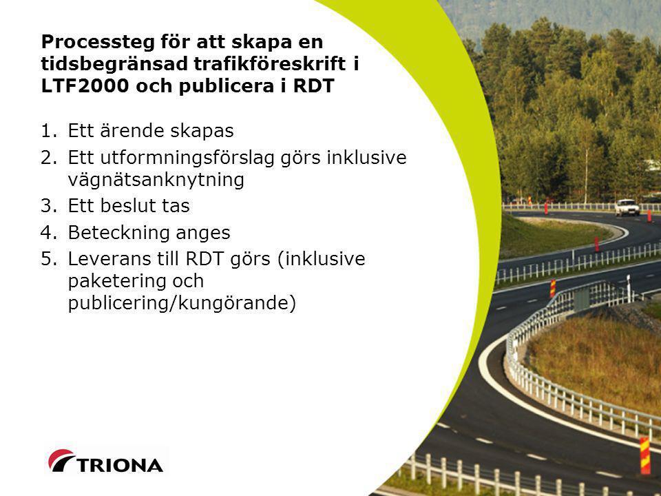 Processteg för att skapa en tidsbegränsad trafikföreskrift i LTF2000 och publicera i RDT 1.Ett ärende skapas 2.Ett utformningsförslag görs inklusive vägnätsanknytning 3.Ett beslut tas 4.Beteckning anges 5.Leverans till RDT görs (inklusive paketering och publicering/kungörande)